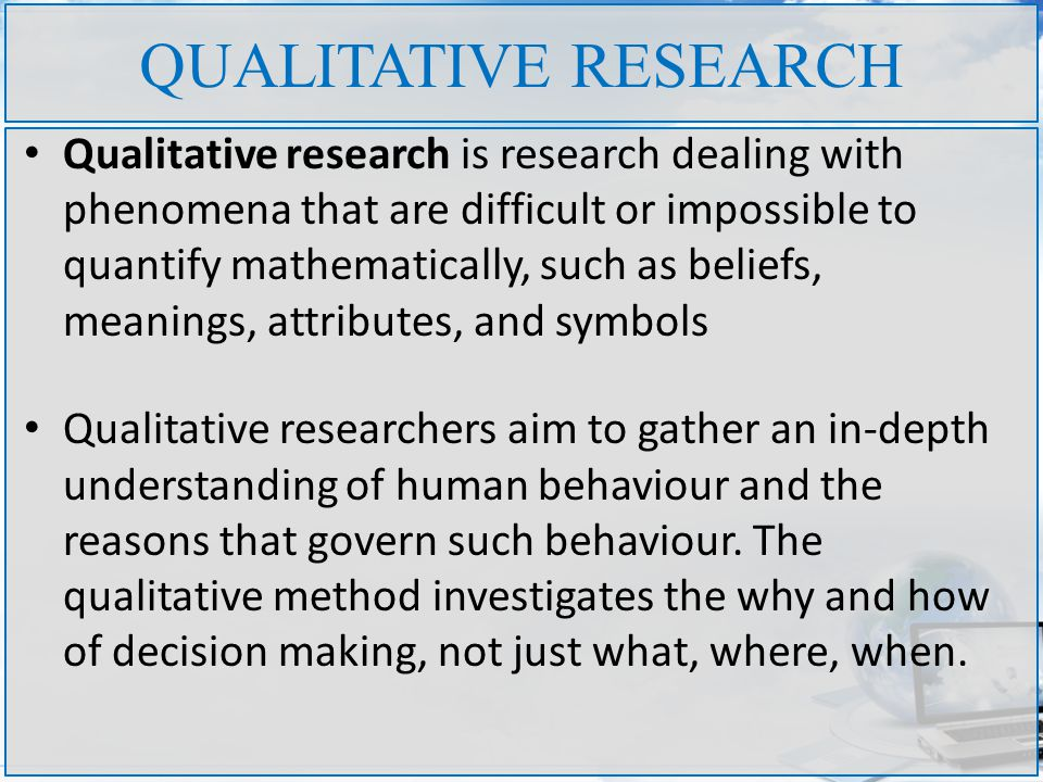 QUALITATIVE RESEARCH Qualitative research is research dealing with phenomena that are difficult or impossible to quantify mathematically, such as beliefs, meanings, attributes, and symbols Qualitative researchers aim to gather an in-depth understanding of human behaviour and the reasons that govern such behaviour.