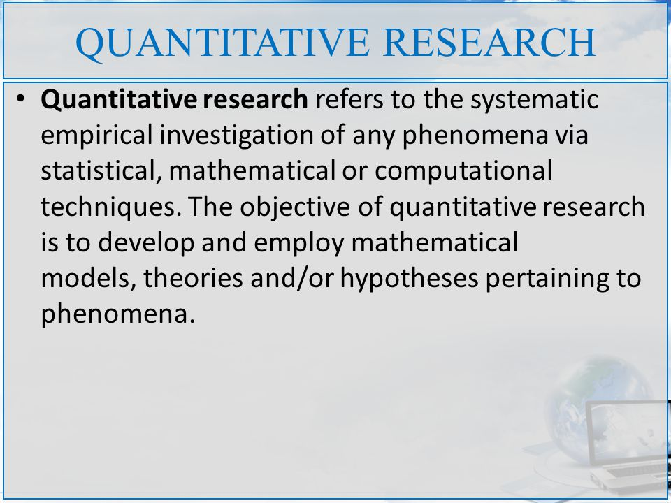 QUANTITATIVE RESEARCH Quantitative research refers to the systematic empirical investigation of any phenomena via statistical, mathematical or computational techniques.