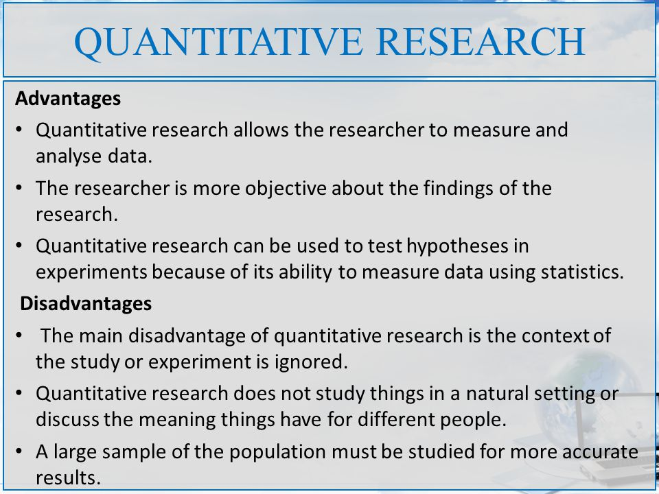 QUANTITATIVE RESEARCH Advantages Quantitative research allows the researcher to measure and analyse data. The researcher is more objective about the f