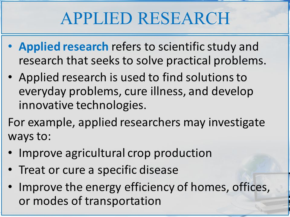 APPLIED RESEARCH Applied research refers to scientific study and research that seeks to solve practical problems.