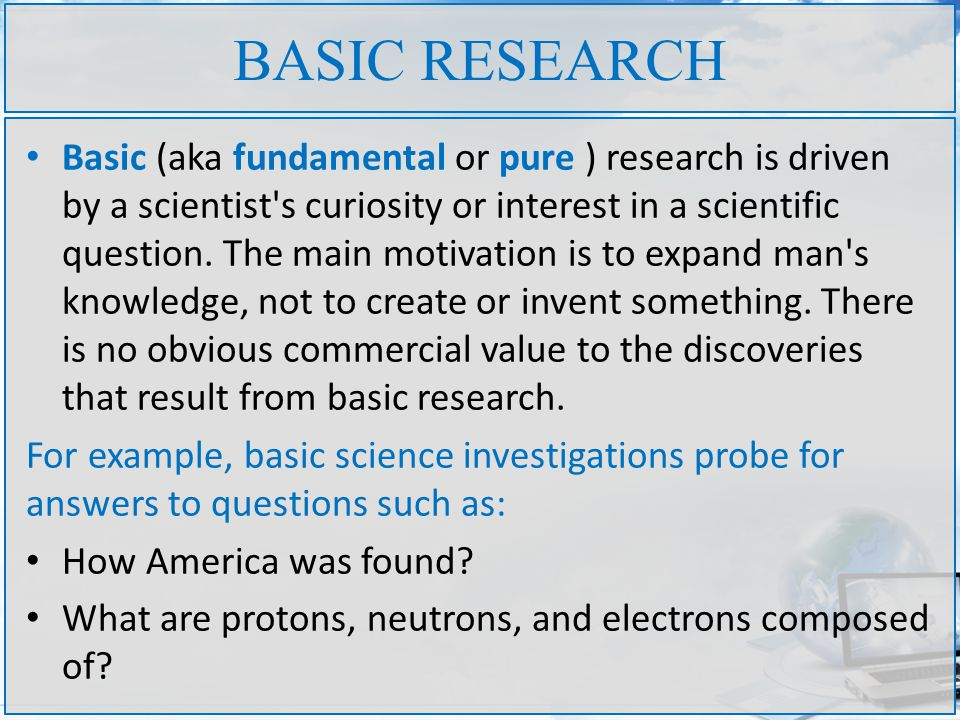 BASIC RESEARCH Basic (aka fundamental or pure ) research is driven by a scientist s curiosity or interest in a scientific question.