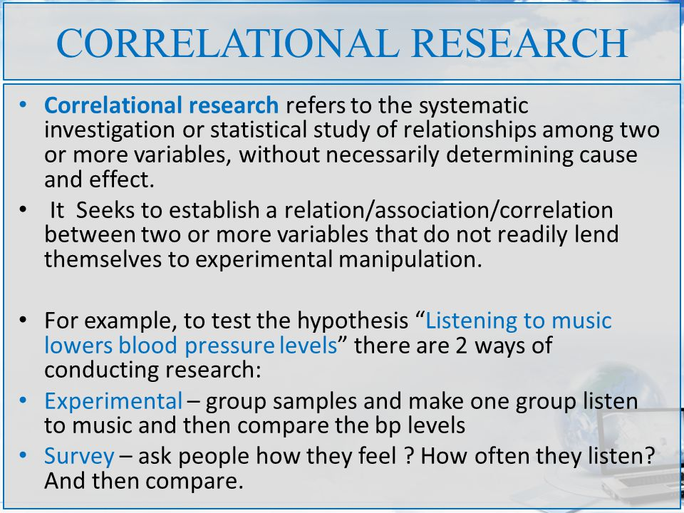 CORRELATIONAL RESEARCH Correlational research refers to the systematic investigation or statistical study of relationships among two or more variables, without necessarily determining cause and effect.