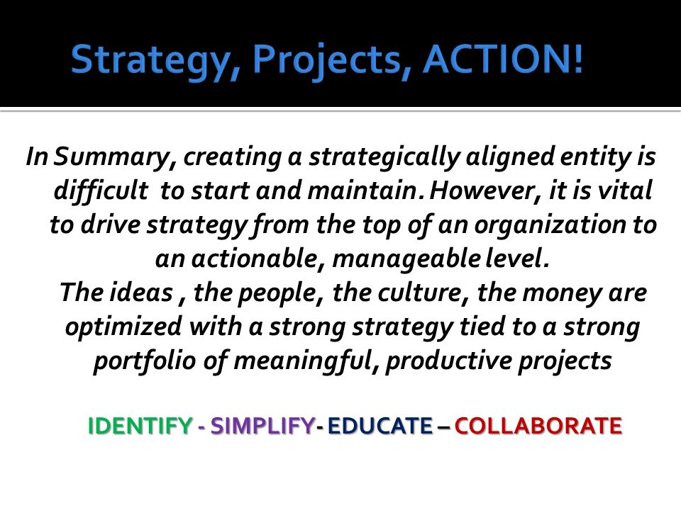 IDENTIFY - SIMPLIFY- EDUCATE – COLLABORATE In Summary, creating a strategically aligned entity is difficult to start and maintain.