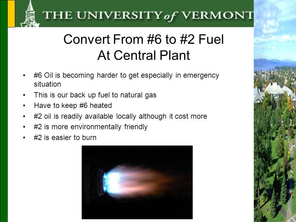 #6 Oil is becoming harder to get especially in emergency situation This is our back up fuel to natural gas Have to keep #6 heated #2 oil is readily available locally although it cost more #2 is more environmentally friendly #2 is easier to burn Convert From #6 to #2 Fuel At Central Plant