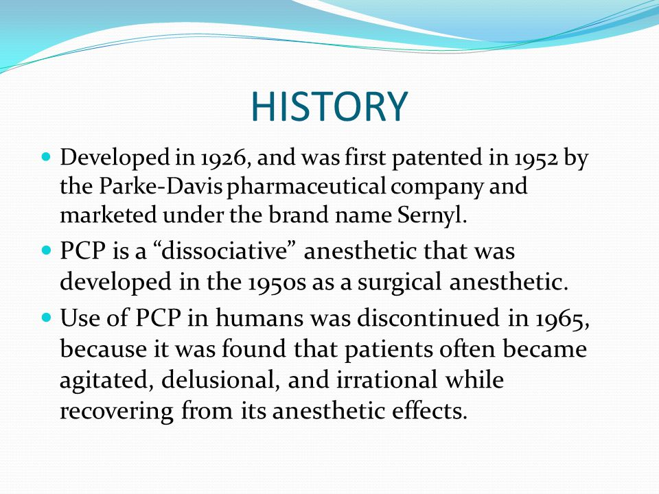 HISTORY Developed in 1926, and was first patented in 1952 by the Parke-Davis pharmaceutical company and marketed under the brand name Sernyl. PCP is a