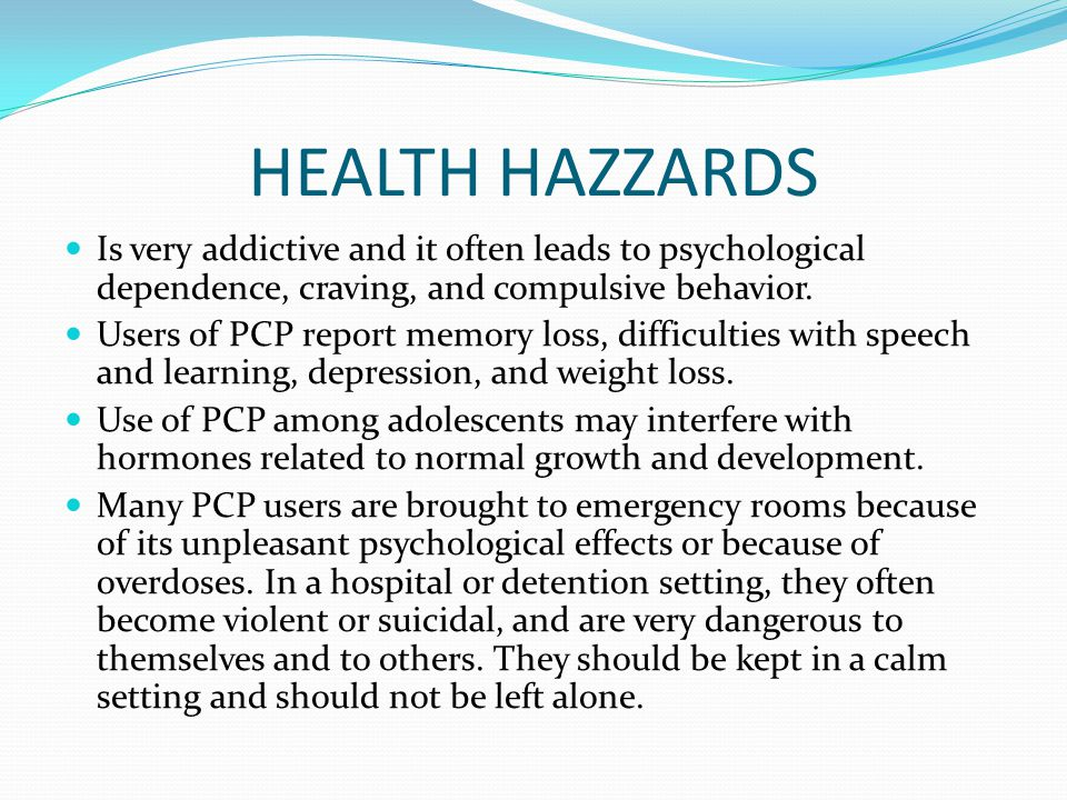 HEALTH HAZZARDS Is very addictive and it often leads to psychological dependence, craving, and compulsive behavior. Users of PCP report memory loss, d