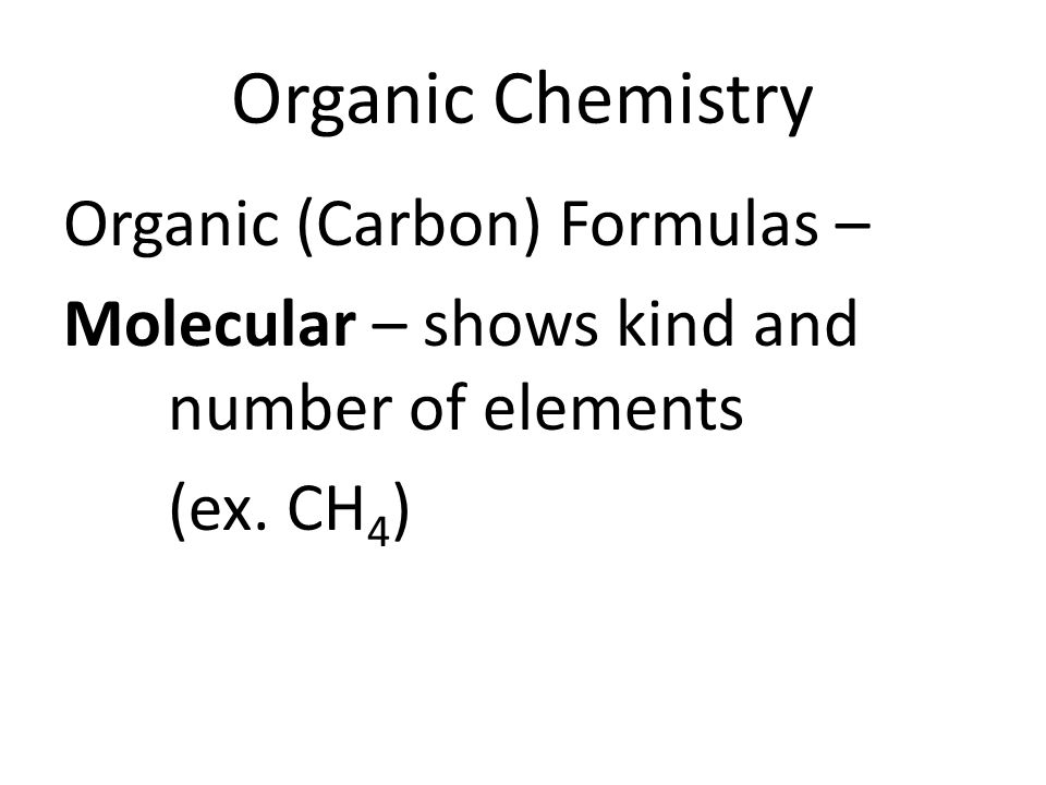 Organic Chemistry Organic (Carbon) Formulas – Molecular – shows kind and number of elements (ex.
