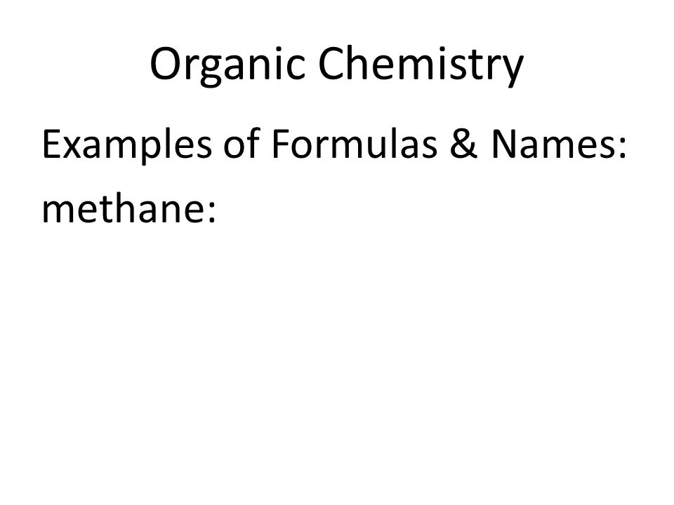 Organic Chemistry Examples of Formulas & Names: methane: