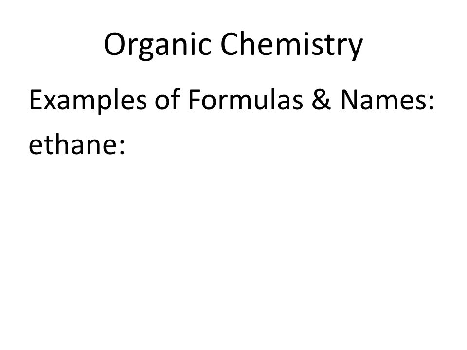 Organic Chemistry Examples of Formulas & Names: ethane: