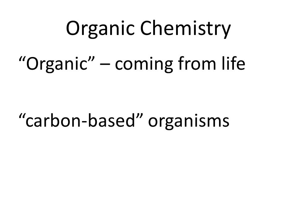 Organic Chemistry Organic – coming from life carbon-based organisms