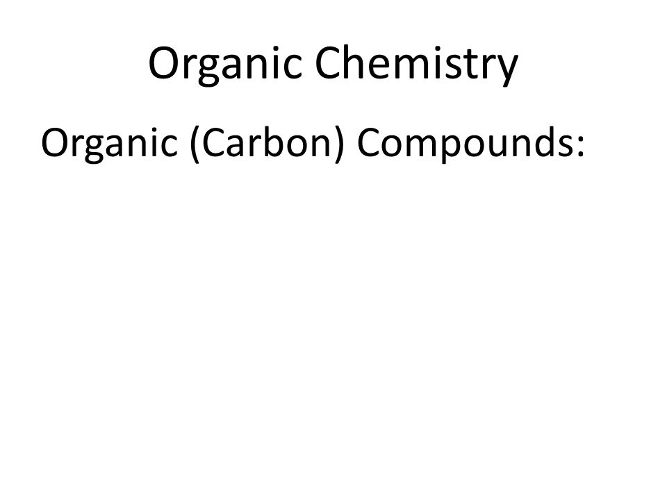 Organic Chemistry Organic (Carbon) Compounds: