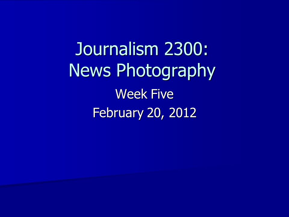 Journalism 2300: News Photography Week Five February 20, 2012