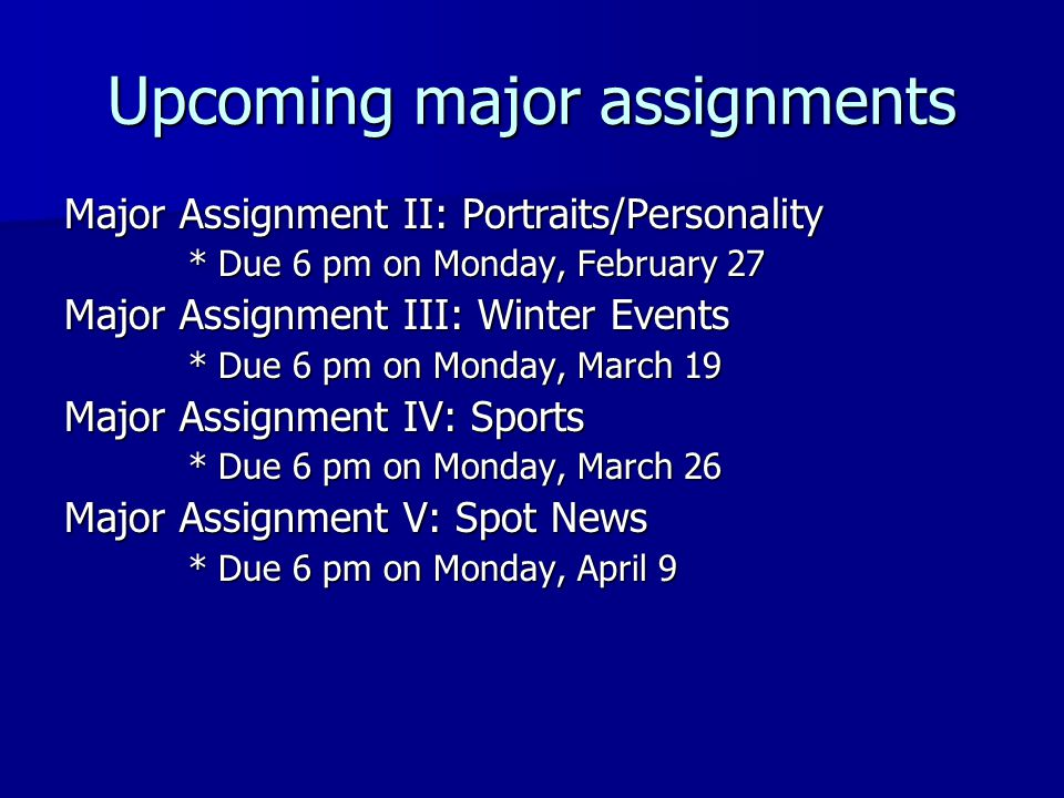 Upcoming major assignments Major Assignment II: Portraits/Personality * Due 6 pm on Monday, February 27 Major Assignment III: Winter Events * Due 6 pm on Monday, March 19 Major Assignment IV: Sports * Due 6 pm on Monday, March 26 Major Assignment V: Spot News * Due 6 pm on Monday, April 9