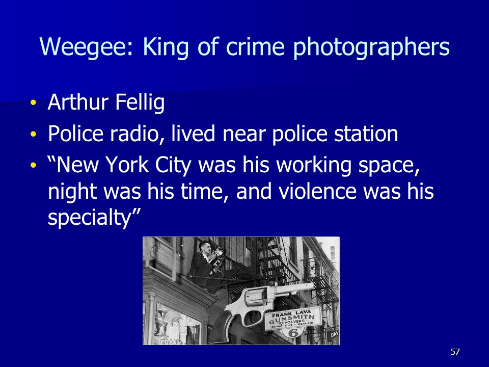 Weegee: King of crime photographers Arthur Fellig Police radio, lived near police station New York City was his working space, night was his time, and violence was his specialty 57