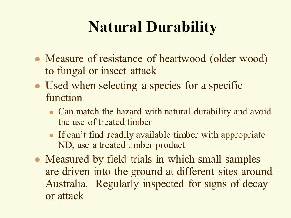 Natural Durability l Measure of resistance of heartwood (older wood) to fungal or insect attack l Used when selecting a species for a specific function n Can match the hazard with natural durability and avoid the use of treated timber n If can't find readily available timber with appropriate ND, use a treated timber product l Measured by field trials in which small samples are driven into the ground at different sites around Australia.