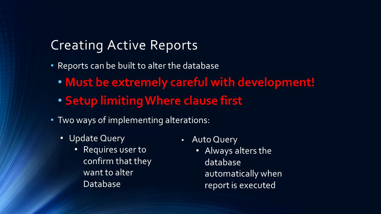 Creating Active Reports Reports can be built to alter the database Must be extremely careful with development! Setup limiting Where clause first Two w