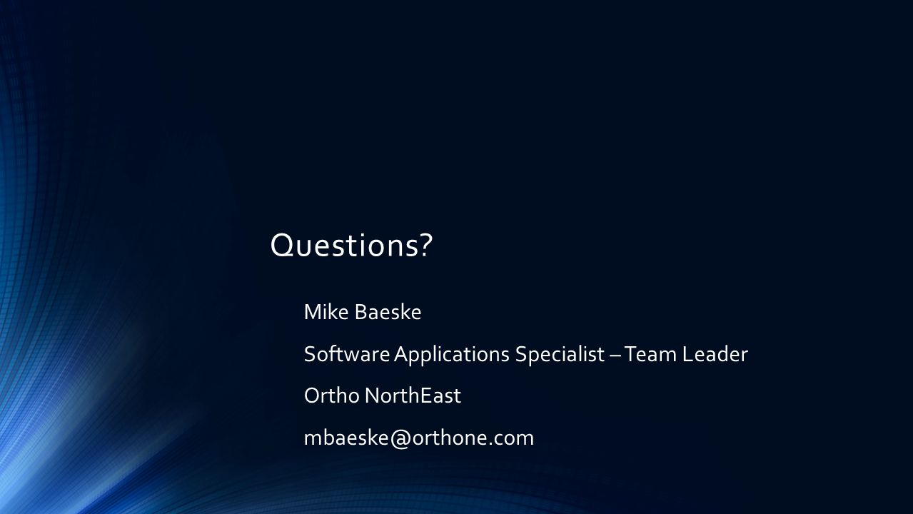 Questions? Mike Baeske Software Applications Specialist – Team Leader Ortho NorthEast mbaeske@orthone.com