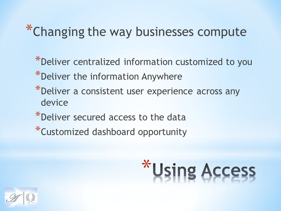 * Changing the way businesses compute * Deliver centralized information customized to you * Deliver the information Anywhere * Deliver a consistent user experience across any device * Deliver secured access to the data * Customized dashboard opportunity