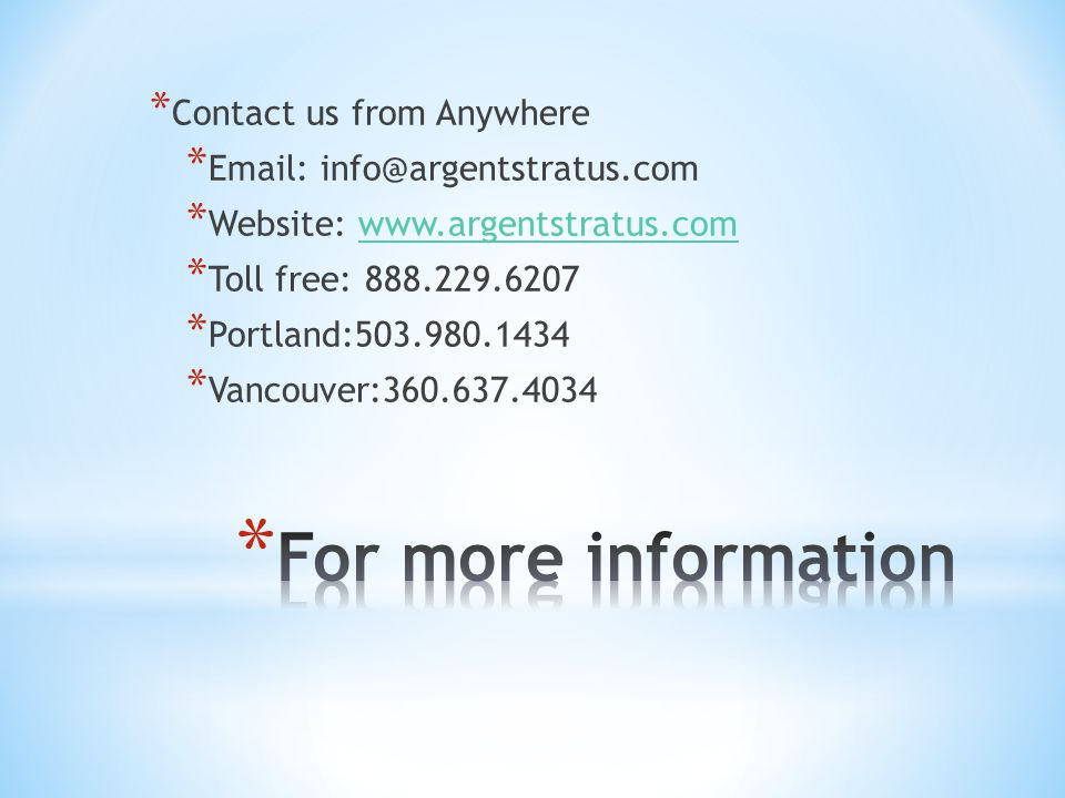 * Contact us from Anywhere * Email: info@argentstratus.com * Website: www.argentstratus.comwww.argentstratus.com * Toll free: 888.229.6207 * Portland:503.980.1434 * Vancouver:360.637.4034