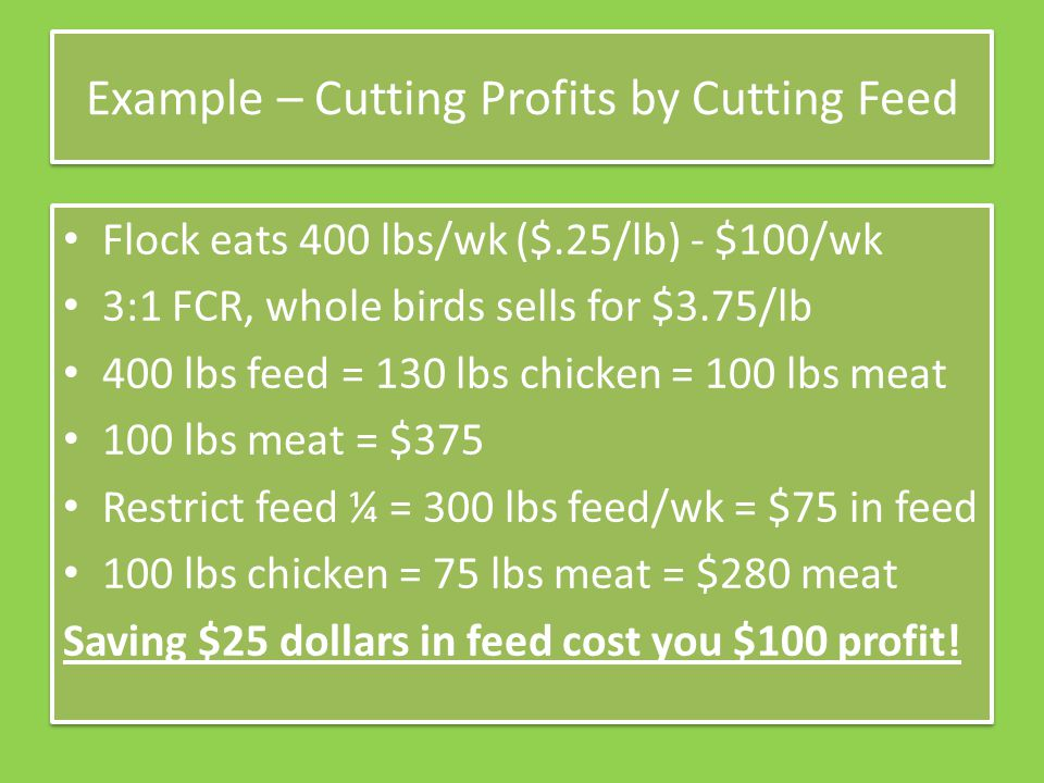 Example – Cutting Profits by Cutting Feed Flock eats 400 lbs/wk ($.25/lb) - $100/wk 3:1 FCR, whole birds sells for $3.75/lb 400 lbs feed = 130 lbs chi
