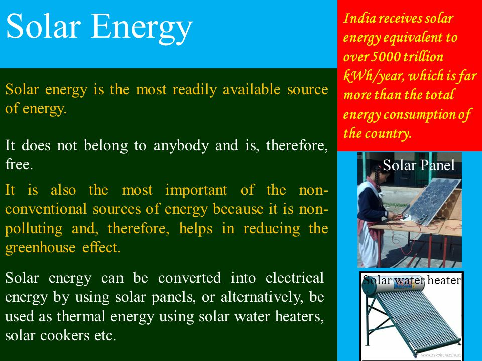 Solar Energy Solar energy can be converted into electrical energy by using solar panels, or alternatively, be used as thermal energy using solar water