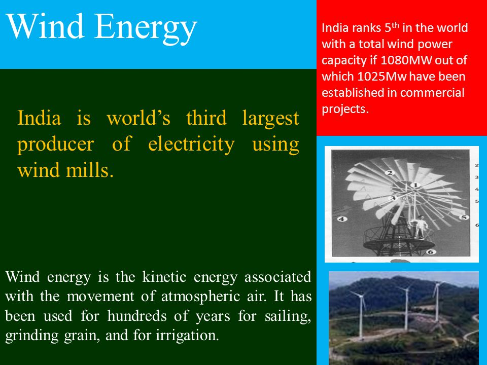 Wind Energy India is world's third largest producer of electricity using wind mills. Wind energy is the kinetic energy associated with the movement of