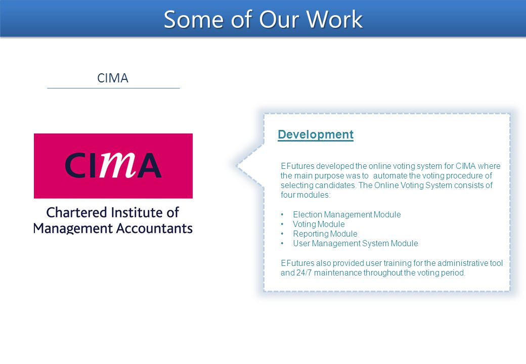 CIMA Some of Our Work Development EFutures developed the online voting system for CIMA where the main purpose was to automate the voting procedure of selecting candidates.