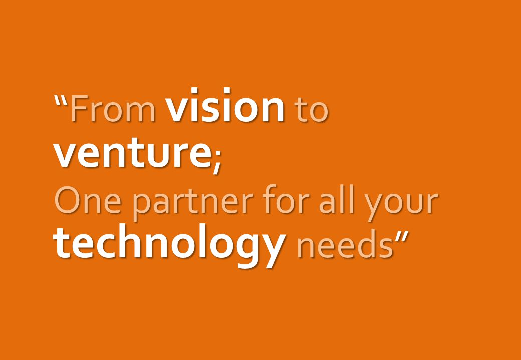 From vision to venture ; One partner for all your technology needs