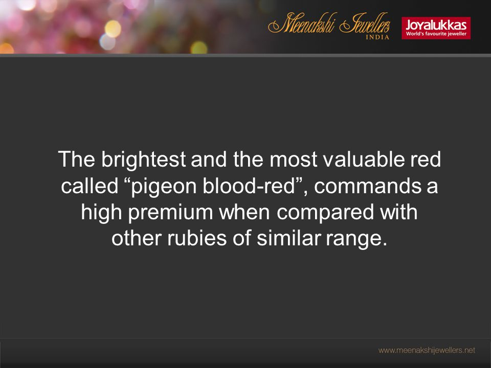 The brightest and the most valuable red called pigeon blood-red , commands a high premium when compared with other rubies of similar range.