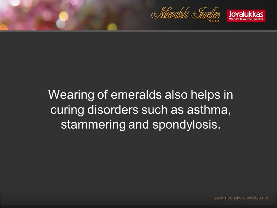 Wearing of emeralds also helps in curing disorders such as asthma, stammering and spondylosis.