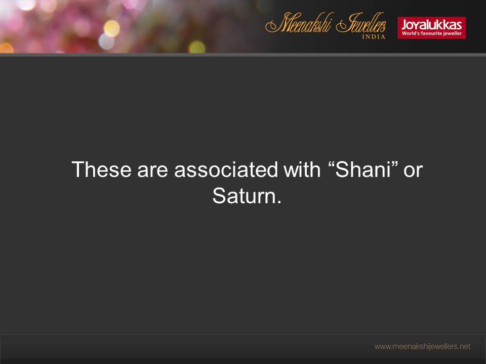 These are associated with Shani or Saturn.