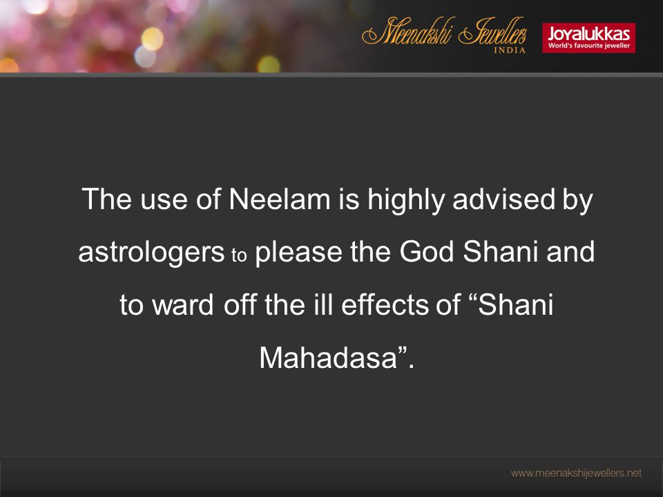 The use of Neelam is highly advised by astrologers to please the God Shani and to ward off the ill effects of Shani Mahadasa .