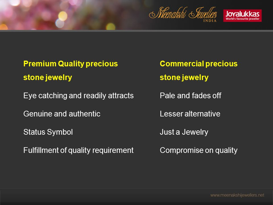 Premium Quality precious stone jewelry Eye catching and readily attracts Genuine and authentic Status Symbol Fulfillment of quality requirement Commercial precious stone jewelry Pale and fades off Lesser alternative Just a Jewelry Compromise on quality