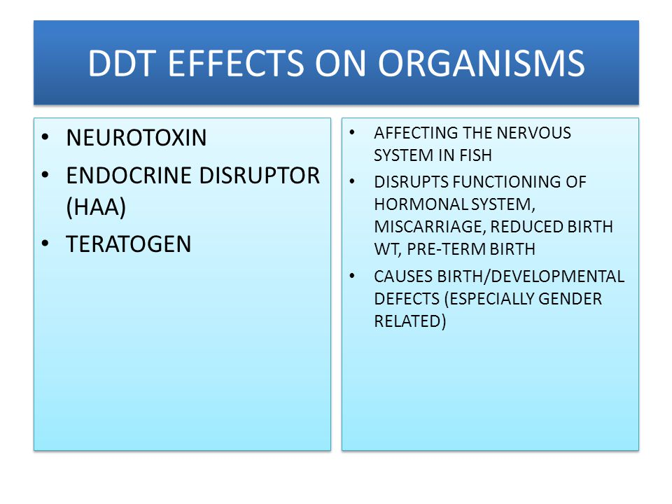DDT EFFECTS ON ORGANISMS NEUROTOXIN ENDOCRINE DISRUPTOR (HAA) TERATOGEN NEUROTOXIN ENDOCRINE DISRUPTOR (HAA) TERATOGEN AFFECTING THE NERVOUS SYSTEM IN FISH DISRUPTS FUNCTIONING OF HORMONAL SYSTEM, MISCARRIAGE, REDUCED BIRTH WT, PRE-TERM BIRTH CAUSES BIRTH/DEVELOPMENTAL DEFECTS (ESPECIALLY GENDER RELATED) AFFECTING THE NERVOUS SYSTEM IN FISH DISRUPTS FUNCTIONING OF HORMONAL SYSTEM, MISCARRIAGE, REDUCED BIRTH WT, PRE-TERM BIRTH CAUSES BIRTH/DEVELOPMENTAL DEFECTS (ESPECIALLY GENDER RELATED)