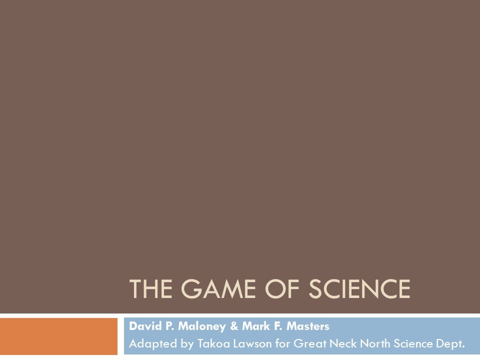 THE GAME OF SCIENCE David P. Maloney & Mark F. Masters Adapted by Takoa Lawson for Great Neck North Science Dept.