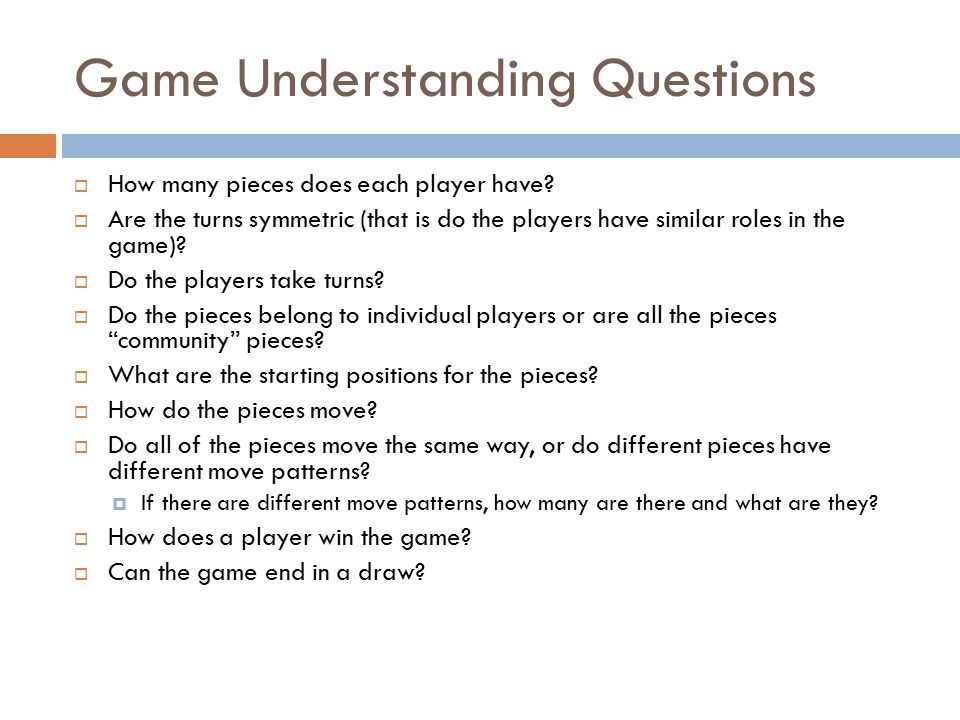 Game Understanding Questions  How many pieces does each player have?  Are the turns symmetric (that is do the players have similar roles in the game