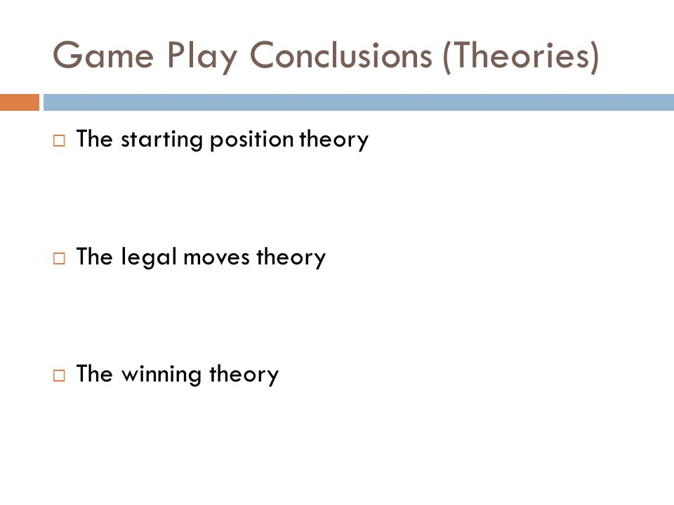Game Play Conclusions (Theories)  The starting position theory  The legal moves theory  The winning theory