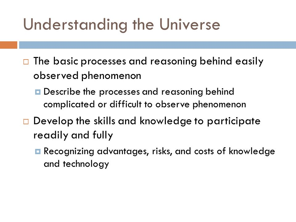 Understanding the Universe  The basic processes and reasoning behind easily observed phenomenon  Describe the processes and reasoning behind complic