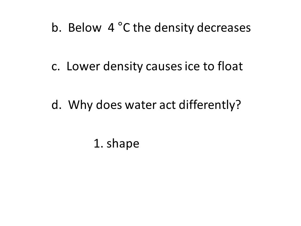 b. Below 4 ° C the density decreases c. Lower density causes ice to float d. Why does water act differently? 1. shape