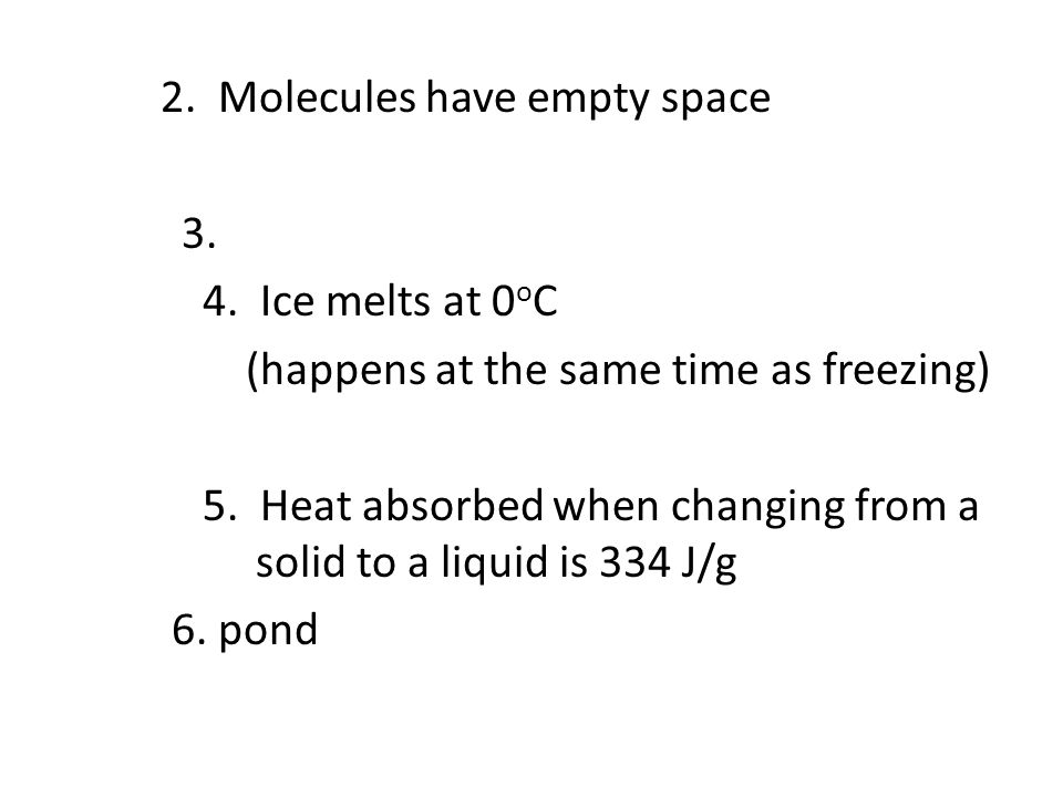 2. Molecules have empty space 3. 4. Ice melts at 0 o C (happens at the same time as freezing) 5. Heat absorbed when changing from a solid to a liquid