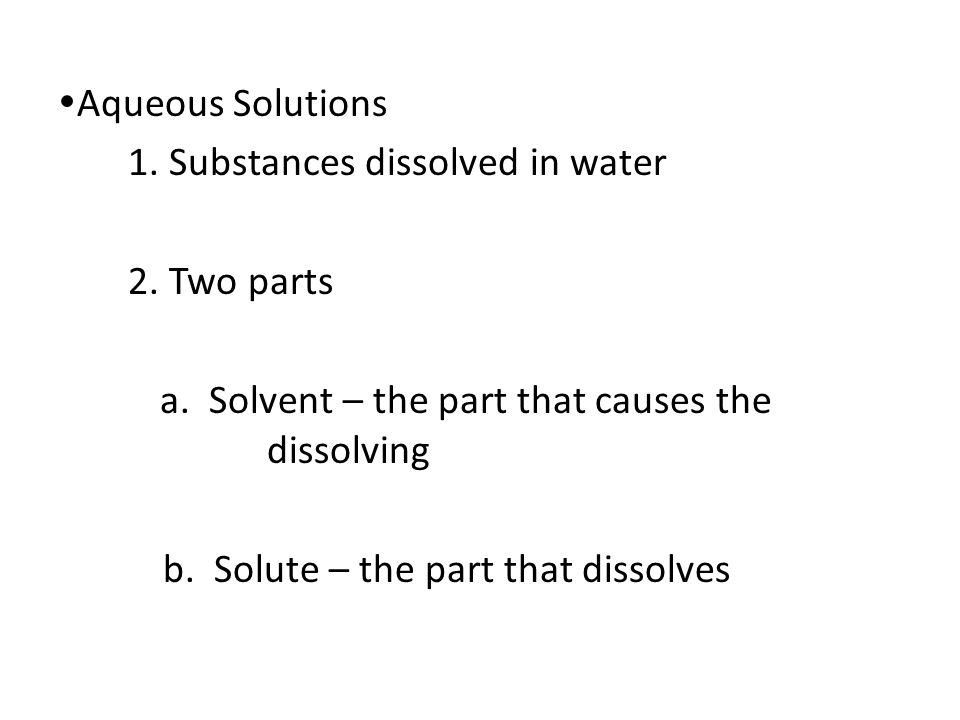  Aqueous Solutions 1. Substances dissolved in water 2. Two parts a. Solvent – the part that causes the dissolving b. Solute – the part that dissolves
