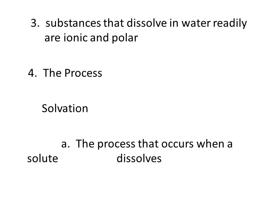 3. substances that dissolve in water readily are ionic and polar 4. The Process Solvation a. The process that occurs when a solute dissolves