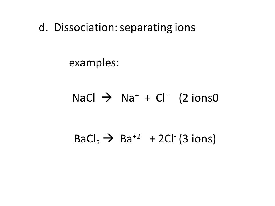 d. Dissociation: separating ions examples: NaCl  Na + + Cl - (2 ions0 BaCl 2  Ba +2 + 2Cl - (3 ions)