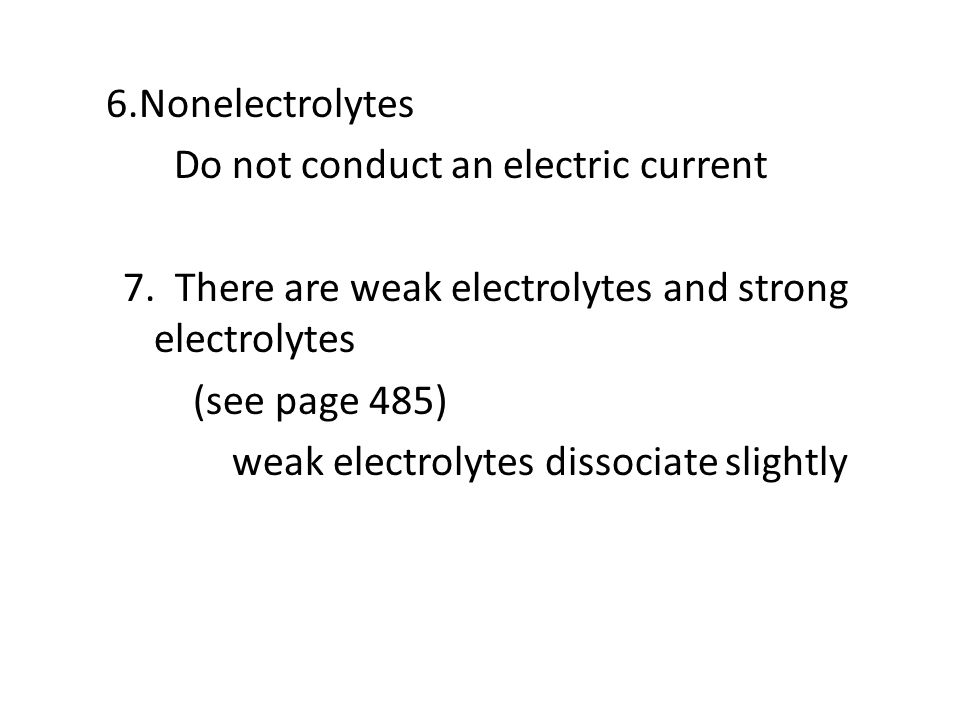 6.Nonelectrolytes Do not conduct an electric current 7. There are weak electrolytes and strong electrolytes (see page 485) weak electrolytes dissociat