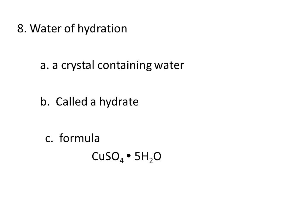 8. Water of hydration a. a crystal containing water b. Called a hydrate c. formula CuSO 4  5H 2 O 