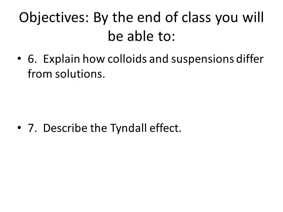 Objectives: By the end of class you will be able to: 6. Explain how colloids and suspensions differ from solutions. 7. Describe the Tyndall effect.
