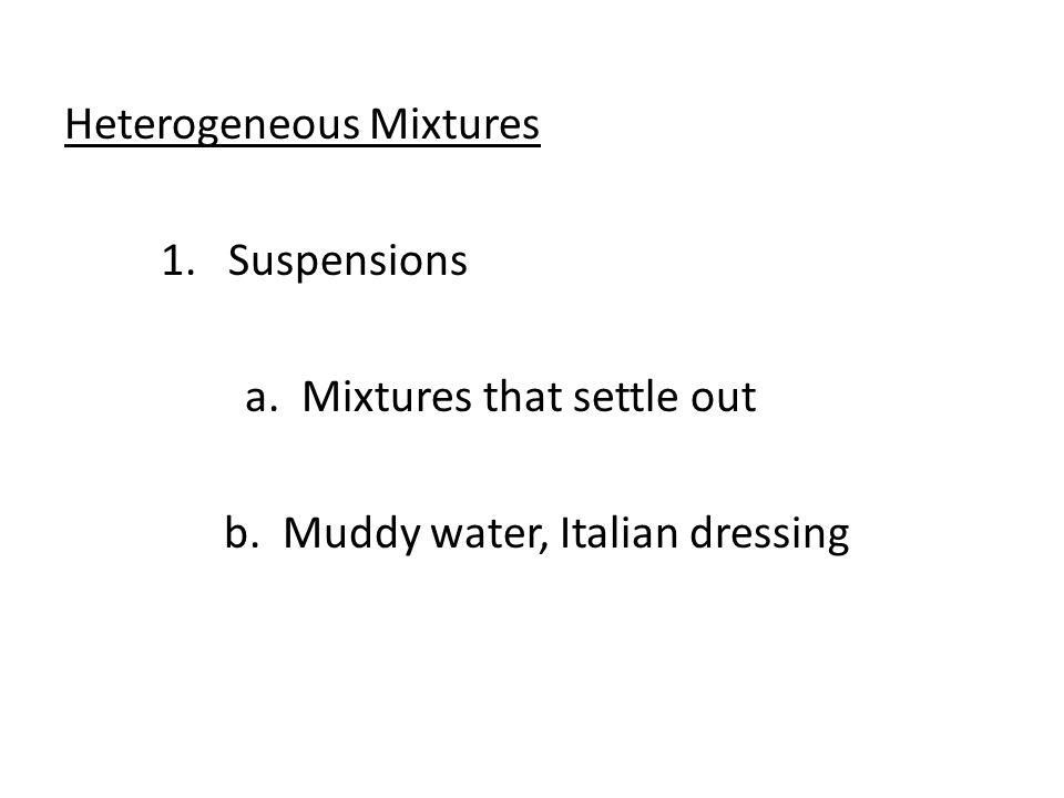Heterogeneous Mixtures 1. Suspensions a. Mixtures that settle out b. Muddy water, Italian dressing