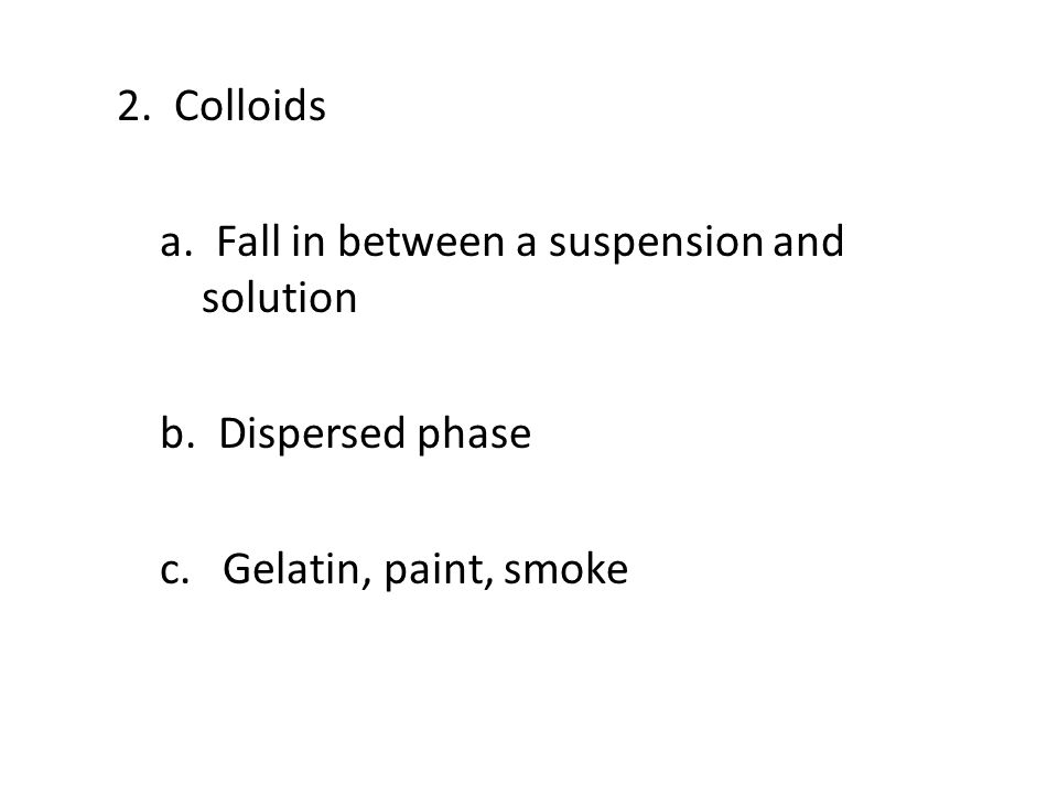 2. Colloids a. Fall in between a suspension and solution b. Dispersed phase c. Gelatin, paint, smoke