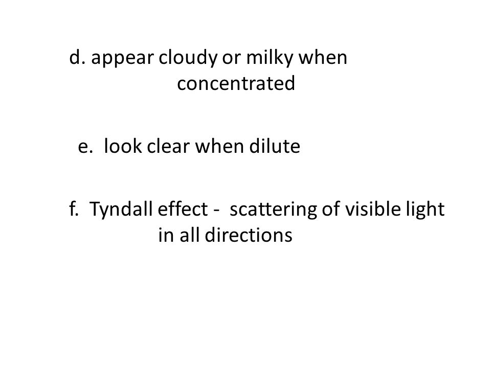 d. appear cloudy or milky when concentrated e. look clear when dilute f. Tyndall effect - scattering of visible light in all directions