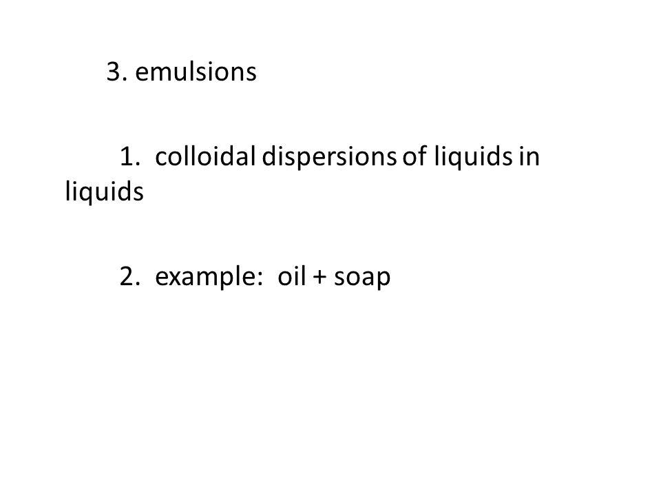 3. emulsions 1. colloidal dispersions of liquids in liquids 2. example: oil + soap